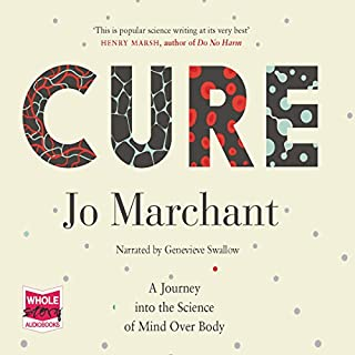 Cure     A Journey into the Science of Mind over Body              By:                                                                                                                                 Jo Marchant                               Narrated by:                                                                                                                                 Genevieve Swallow                      Length: 11 hrs and 41 mins     71 ratings     Overall 4.5
