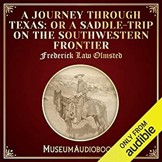 A Journey Through Texas: Or a Saddle-Trip on the Southwestern Frontier                   By:                                                                                                                                 Frederick Law Olmsted                               Narrated by:                                                                                                                                 Troy Davis                      Length: 16 hrs and 53 mins     Not rated yet     Overall 0.0