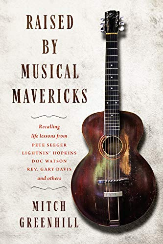Raised by Musical Mavericks: Recalling life lessons from Pete Seeger, Lightnin' Hopkins, Doc Watson, Reverend Gary Davis and others (English Edition)