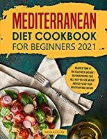 Mediterranean Diet Cookbook for Beginners 2021: Discover Some of the Healthiest and Most Delicious Recipes that Will Help You Lose Weight and Kick-Start your Health without Dieting