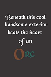Beneath This Cool Handsome Exterior Beats The Heart Of An Orc: Notebook Journal Diary. For Fantasy Mythical Creature Fans, Battle Game / Role Playing, etc. 6 x 9
