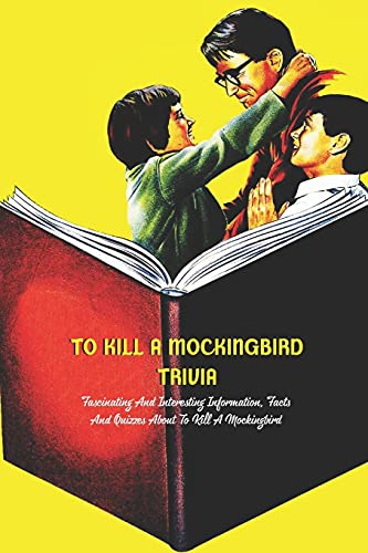 To Kill A Mockingbird Trivia: Fascinating And Interesting Information, Facts And Quizzes About To Kill A Mockingbird: What Do You Know About ''To Kill A Mockingbird'' ?