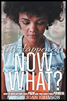 It Happened Now What?: How to Move Beyond the Pain to Take Back Your Power!
