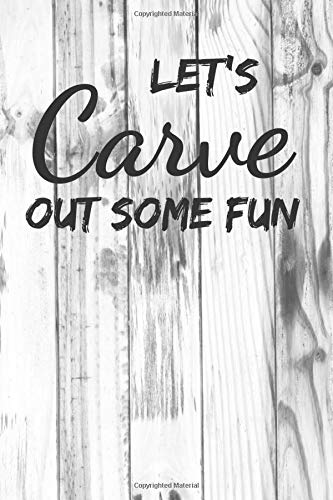 Let's Carve Out Some Fun: Crafts & Hobbies Artful Wooden Notebook For Carvers - Pretty Artisan Carve Gift ( Present ) For Men and Women