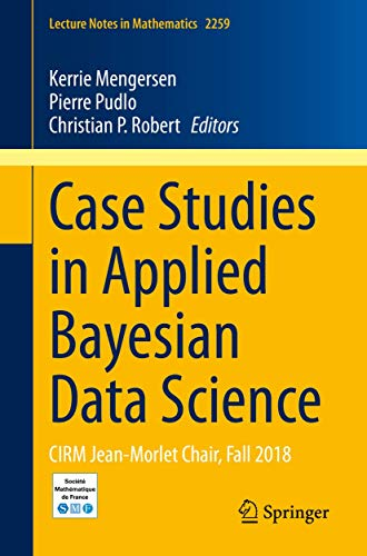 Case Studies in Applied Bayesian Data Science: CIRM Jean-Morlet Chair, Fall 2018 (Lecture Notes in Mathematics (2259))