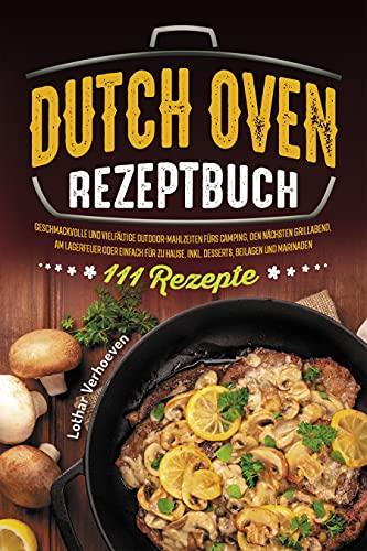 Dutch Oven Rezeptbuch: 111 geschmackvolle und vielfältige Outdoor-Mahlzeiten fürs Camping, den nächsten Grillabend, am Lagerfeuer oder einfach für zu Hause. Inkl. Desserts, Beilagen und Marinaden
