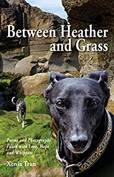 [Xenia Tran]のBetween Heather and Grass: Poems and Photographs Filled with Love, Hope and Whippets (English Edition)
