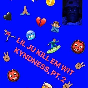Lil Ju Kill Em Wit Kyndness, Pt. 2