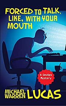Forced to Talk, Like, With Your Mouth: a DevOps Mystery by [Michael Warren Lucas]