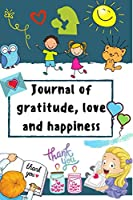 Journal of gratitude, love and happiness: A daily gratitude journal for Kids (Age 8-12) with daily activities to practice Gratitude, teaching Mindfulness, cultivate self-awareness, reflect on emotions, increase self-esteem and children happiness