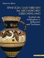 Sphingen und Sirenen im archaischen Griechenland: Symbole der Ambivalenz in Bildszenen und Tierfriesen