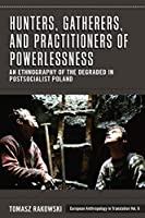 Hunters, Gatherers, and Practitioners of Powerlessness: An Ethnography of the Degraded in Postsocialist Poland (European Anthropology in Translation (6))