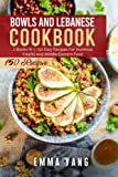 Bowls And Lebanese Cookbook: 2 Books In 1: 150 Easy Recipes For Hummus Falafel And Middle Eastern Food