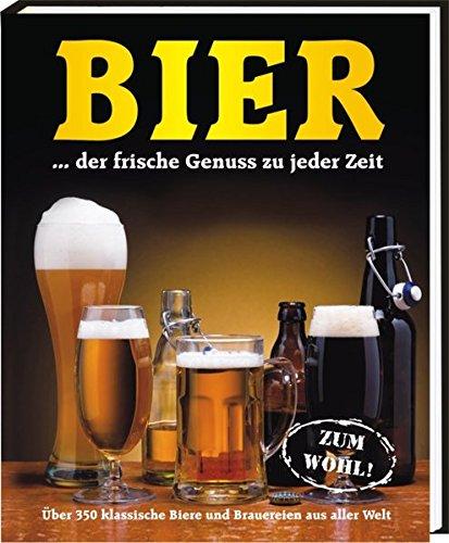 Bier...der frische Genuss zu jeder Zeit: Über 350 klassische Biere und Brauereien aus aller Welt