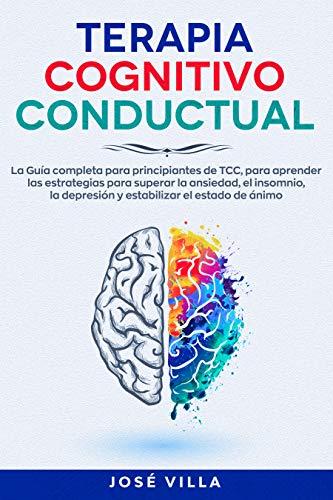 Terapia Cognitivo Conductual: La Guía completa para principiantes de TCC, para aprender las estrategias para superar la ansiedad, el insomnio, la depresión y estabilizar del estado de ánimo