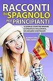 Racconti in Spagnolo per Principianti: 10 semplici storie per imparare lo spagnolo e migliorare il vocabolario divertendoti (Libri per imparare facilmente le lingue straniere (Collana di Racconti))