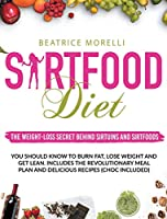Sirtfood Diet: The Weight-Loss Secret Behind Sirtuins and Sirtfoods You Should Know to Burn Fat, Lose Weight and Get Lean. Includes the Revolutionary Meal Plan and Delicious Recipes (Choc Included)