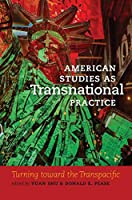 American Studies As Transnational Practice: Turning Toward the Transpacific (Re-mapping the Transnational: a Dartmouth Series in American Studies)