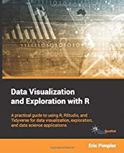 Data Visualization and Exploration with R: A practical guide to using R, RStudio, and Tidyverse for data visualization, exploration, and data science applications