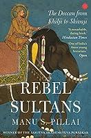 Rebel Sultans:: The Deccan from Khilji to Shivaji