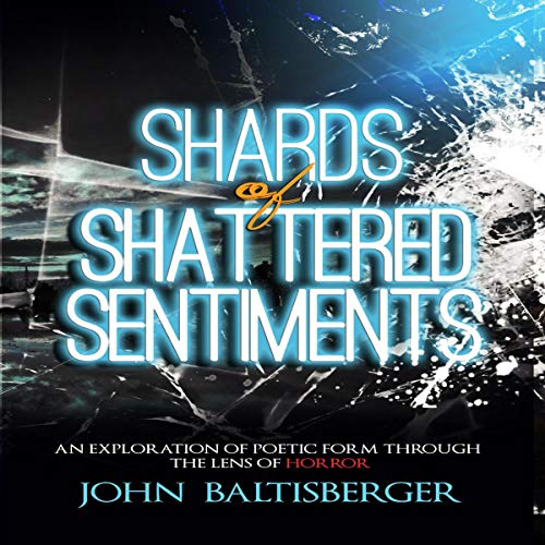 Shards of Shattered Sentiments: An Exploration of Poetic Form Through the Lens of Horror     Shards Chapbooks, Book 1              By:                                                                                                                                 John Baltisberger                               Narrated by:                                                                                                                                 John Baltisberger                      Length: 16 mins     1 rating     Overall 5.0