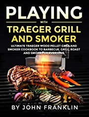 Playing with Traeger Grill and Smoker: Ultimate Traeger Wood Pellet Grill and Smoker CookBook to Barbecue, Grill, Roast and Smoke for Everyone