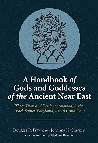 A Handbook of Gods and Goddesses of the Ancient Near East: Three Thousand Deities of Anatolia, Syria, Israel, Sumer, Babylonia, Assyria, and Elam