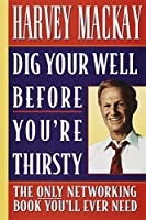 Dig Your Well Before You're Thirsty: The Only Networking Book You'll Ever Need by Harvey Mackay(1999-02-16)
