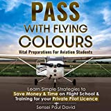 Pass with Flying Colours: Vital Preparations for Aviation Students: Learn Simple Strategies to Save Money & Time on Flight School & Training for Your Private Pilot License