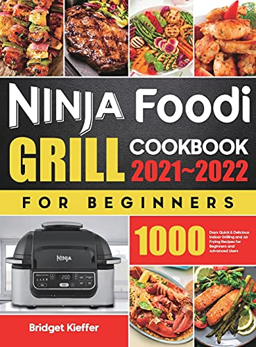 Ninja Foodi Grill Cookbook for Beginners 2021-2022: 1000 Days Quick & Delicious Indoor Grilling and Air Frying Recipes for Beginners and Advanced Users