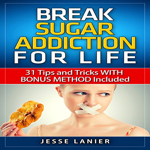 Sugar Addiction: 31 Tips and Tricks with Bonus Method Included to Break Sugar Addiction for Life audiobook cover art