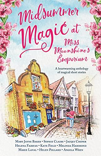 Midsummer Magic at Miss Moonshine's Emporium: A heartwarming anthology of uplifting, feel-good summer stories (Miss Moonshine's Wonderful Emporium: a series of uplifting anthologies) (English Edition)