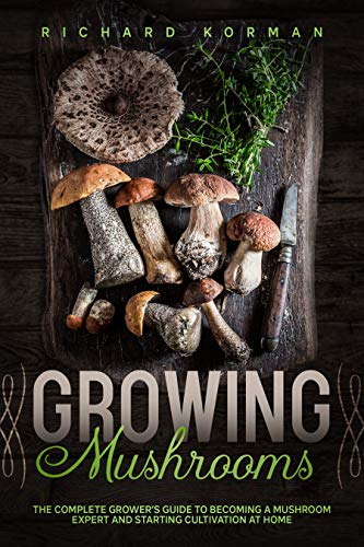 Growing  Mushrooms: The Complete Grower's Guide to Becoming a Mushroom Expert and Starting Cultivation at Home by [Richard Korman]