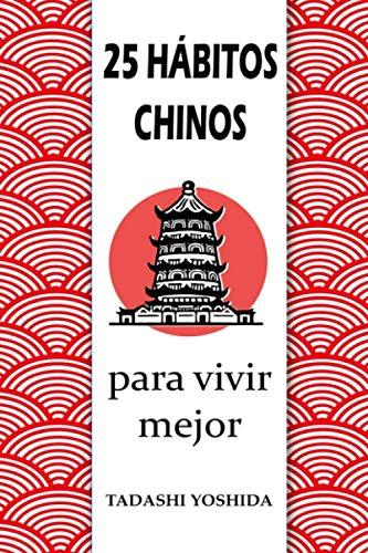 25 HÁBITOS CHINOS PARA VIVIR MEJOR: Secretos, trucos y tradiciones de la cultura china para una vida más feliz, conseguir el éxito y el bienestar ... y reducir el estrés y eliminar la ansiedad