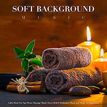 Soft Background Music: Calm Music For Spa Music, Massage Music, Stress Relief, Meditation Music and Music For Relaxation