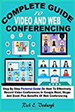 COMPLETE GUIDE TO VIDEO AND WEB CONFERENCING: Step By Step Pictorial Guide On How To Effectively Record Video Conferences In Google Meet, Skype And Zoom Plus Benefits Of Web Conferencing