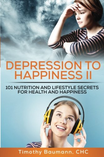 Depression To Happiness II: 101 Nutrition and Lifestyle Secrets For Health and Happiness