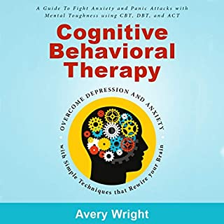 Cognitive Behavioral Therapy     A Guide to Fight Anxiety and Panic Attacks with Mental Toughness Using CBT, DBT, and ACT - Overcome Depression and Anxiety with Simple Techniques That Rewire Your Brain              By:                                                                                                                                 Avery Wright                               Narrated by:                                                                                                                                 Michael W Rahhal                      Length: 3 hrs and 55 mins     23 ratings     Overall 4.9