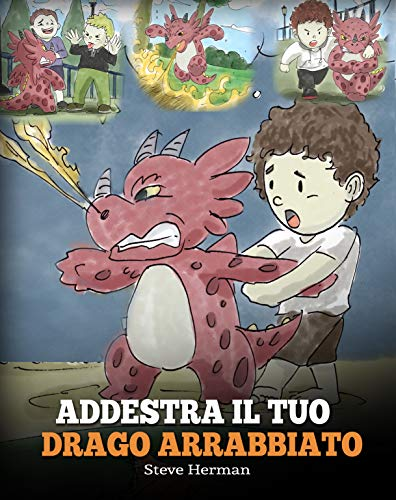Addestra il tuo drago arrabbiato: (Train Your Angry Dragon) Una simpatica storia per bambini, per educarli alle emozioni e alla gestione della rabbia. (My Dragon Books Italiano Vol. 2)