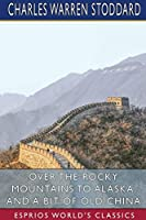 Over the Rocky Mountains to Alaska, and A Bit of Old China (Esprios Classics)