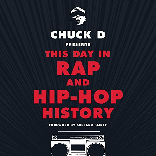 Chuck D. Presents This Day in Rap and Hip-Hop History                   By:                                                                                                                                 Chuck D.,                                                                                        Shepard Fairey - foreword                               Narrated by:                                                                                                                                 Chuck D.,                                                                                        D.R.E.S. tha BEATnik,                                                                                        Shepard Fairey - foreword                      Length: 13 hrs and 10 mins     18 ratings     Overall 4.1