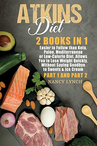 Atkins Diet: 2 Books in 1: Easier to Follow than Keto, Paleo, Mediterranean or Low-Calorie Diet. Allows You to Lose Weight Quickly, Without Saying Goodbye to Sweets & Ice Cream (Part 1 and Part 2)