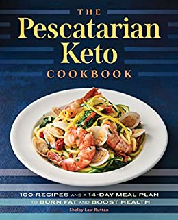 The Pescatarian Keto Cookbook: 100 Recipes and a 14-Day Meal Plan to Burn Fat and Boost Health by [Shelby Law Ruttan]