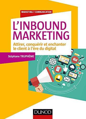L'Inbound Marketing - Attirer, conquérir et enchanter le client à l'ère du digital: Attirer, conquérir et enchanter le client à l'ère du digital