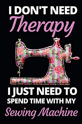 """I Don't Need Therapy I Just Need To Spend With My Sewing Machine: Funny Sewing Lovers Notebook/Journal (6"""" X 9"""") Unique Sewers Gift Ideas For Birthday Or Christmas"""