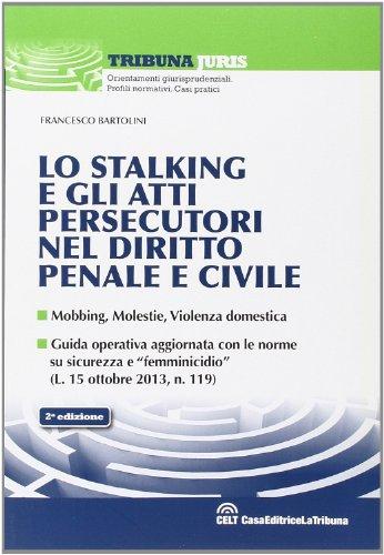 Lo stalking e gli atti persecutori nel diritto penale e civile. Mobbing, violenze, violenza domestica