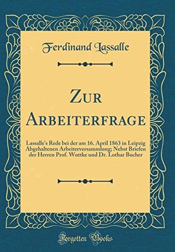 Zur Arbeiterfrage: Lassalle's Rede bei der am 16. April 1863 in Leipzig Abgehaltenen Arbeiterversammlung; Nebst Briefen der Herren Prof. Wuttke und Dr. Lothar Bucher (Classic Reprint)