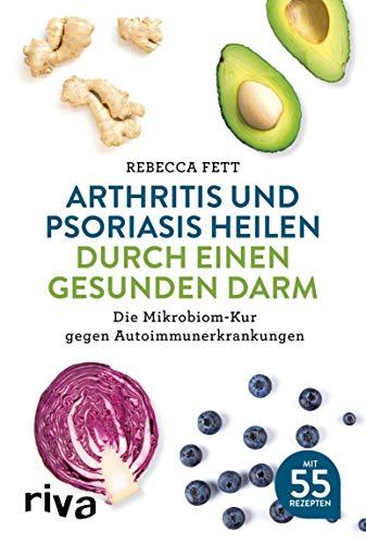 Arthritis und Psoriasis heilen durch einen gesunden Darm: Die Mikrobiom-Kur gegen Autoimmunerkrankungen