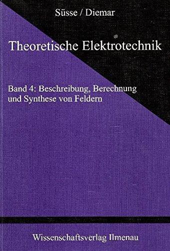 Theoretische Elektrotechnik 1 - 6: Theoretische Elektrotechnik, Band 4: Beschreibung, Berechnung und Synthese von Feldern