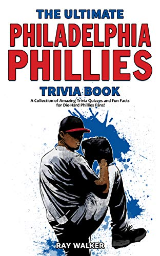 The Ultimate Philadelphia Phillies Trivia Book: A Collection of Amazing Trivia Quizzes and Fun Facts for Die-Hard Phillies Fans! (English Edition)